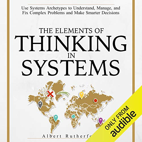 The Elements of Thinking in Systems: Use Systems Archetypes to Understand, Manage, and Fix Complex Problems and Make Smarter Decisions von Albert Rutherford