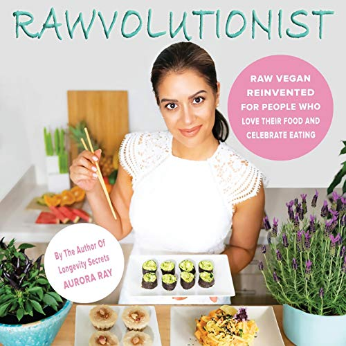 RAWVOLUTIONIST: Raw Vegan Reinvented For People Who Love Their Food And Celebrate Eating von Aurora Ray Books