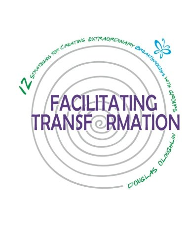 Facilitating Transformation: 12 Strategies For Creating Extraordinary Breakthroughs With Groups von Candid Creation Publishing