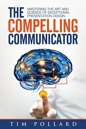 The Compelling Communicator: Mastering the Art and Science of Exceptional Presentation Design von LIGHTNING SOURCE INC