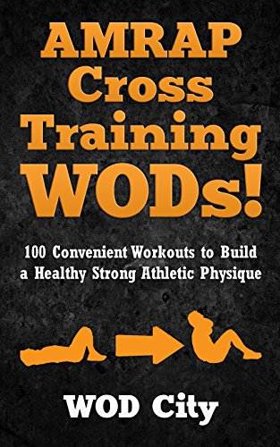 AMRAP Cross Training WODs! 100 Convenient Workouts to Build a Healthy Strong Athletic Physique von CreateSpace Independent Publishing Platform