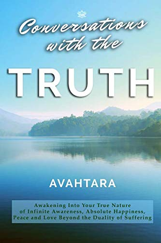 Conversations with the Truth: Awakening Into Your True Nature of Infinite Awareness, Absolute Happiness, Peace and Love Beyond the Duality of Suffering von CreateSpace Independent Publishing Platform
