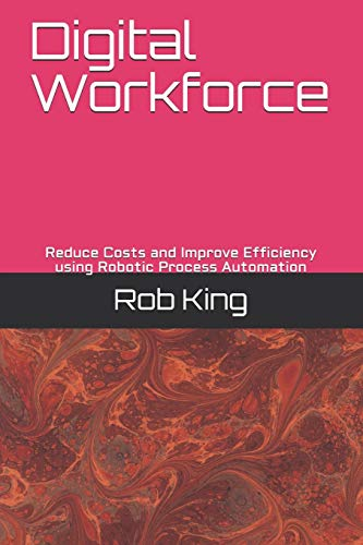 Digital Workforce: Reduce Costs and Improve Efficiency using Robotic Process Automation von CreateSpace Independent Publishing Platform