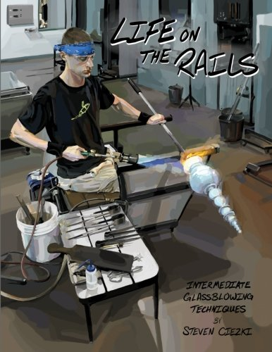 Life on the Rails: Intermediate Glassblowing Techniques von CreateSpace Independent Publishing Platform