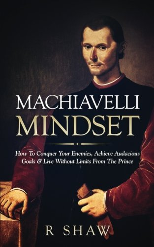 Machiavelli Mindset: How To Conquer Your Enemies, Achieve Audacious Goals & Live Without Limits From The Prince von CreateSpace Independent Publishing Platform