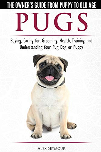 Pugs - The Owner's Guide from Puppy to Old Age  Choosing, Caring for, Grooming, Health, Training and Understanding Your Pug Dog or Puppy von Dog Experts