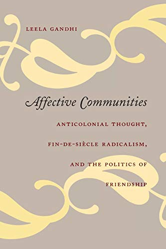 Affective Communities: Anticolonial Thought, Fin-de-Siècle Radicalism, and the Politics of Friendship: Anticolonial Thought, Fin De Siecle Radicalism ... Friendship (Politics, History, And Culture) von Duke University Press