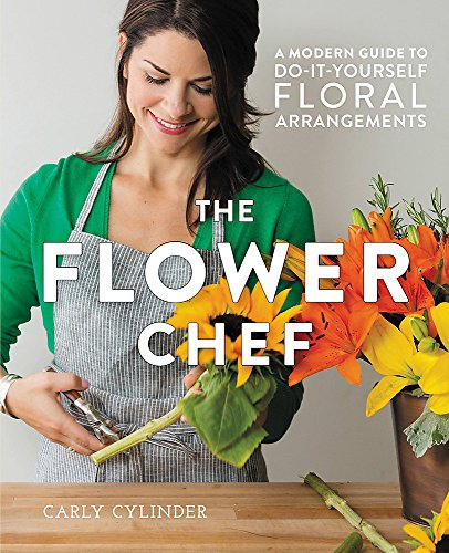 The Flower Chef: A Modern Guide to Do-It-Yourself Floral Arrangements von Hachette Book Group USA
