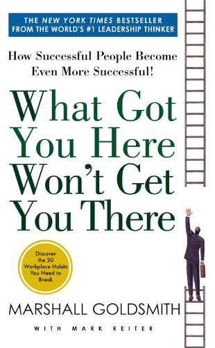What Got You Here Won't Get You There: How Successful People Become Even More Successful von Hachette Books