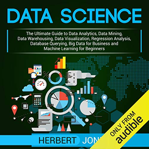 Data Science: The Ultimate Guide to Data Analytics, Data Mining, Data Warehousing, Data Visualization, Regression Analysis, Database Querying, Big Data for Business and Machine Learning for Beginners von Herbert Jones