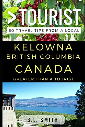 Greater Than a Tourist - Kelowna British Columbia Canada: 50 Travel Tips from a Local von Independently published