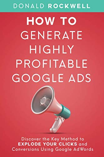 How to Generate Highly Profitable Google Ads: Discover the Key Method to Explode Your Clicks and Conversions Using Google AdWords von Independently published