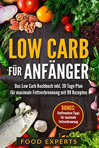 Low Carb für Anfänger: Das Low Carb Kochbuch inkl. 30 Tage Plan für optimale Fettverbrennung mit 99 Rezepten von Independently published