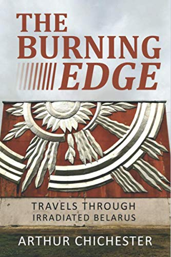 THE BURNING EDGE: TRAVELS THROUGH IRRADIATED BELARUS von Independently published