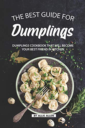 The Best Guide for Dumplings: Dumplings Cookbook That Will Become Your Best Friend in Kitchen von Independently published