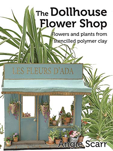 The Dollhouse Flower Shop: Flowers and plants from stencilled polymer clay von Independently published