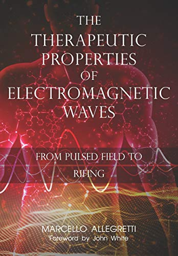 The Therapeutic Properties of Electromagnetic Waves: From Pulsed Fields to Rifing von Independently published