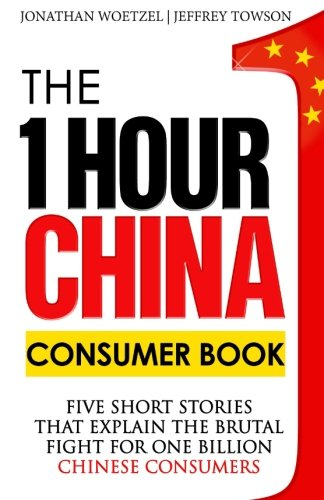 The One Hour China Consumer Book: Five Short Stories That Explain the Brutal Fight for One Billion Consumers von Jeffrey Towson