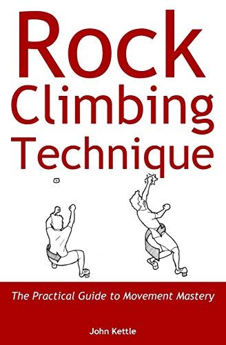 Rock Climbing Technique: The Practical Guide to Movement Mastery von John Kettle