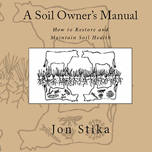 A Soil Owner's Manual: How to Restore and Maintain Soil Health von Jon Astika