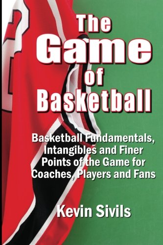 The Game of Basketball: Basketball Fundamentals, Intangibles and Finer Points of the Game for Coaches, Players and Fans von KCS Basketball Enterprises, LLC