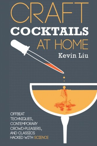 Craft Cocktails at Home: Offbeat Techniques, Contemporary Crowd-Pleasers, and Classics Hacked with Science von Kevin Liu