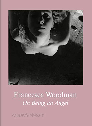 Francesca Woodman. On Being an Angel: Moderna Museet, Stockholm von König, Walther