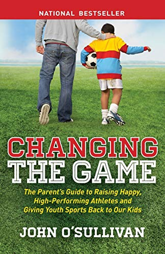 Changing the Game: The Parent's Guide to Raising Happy, High-Performing Athletes, and Giving Youth Sports Back to Our Kids von Morgan James Publishing