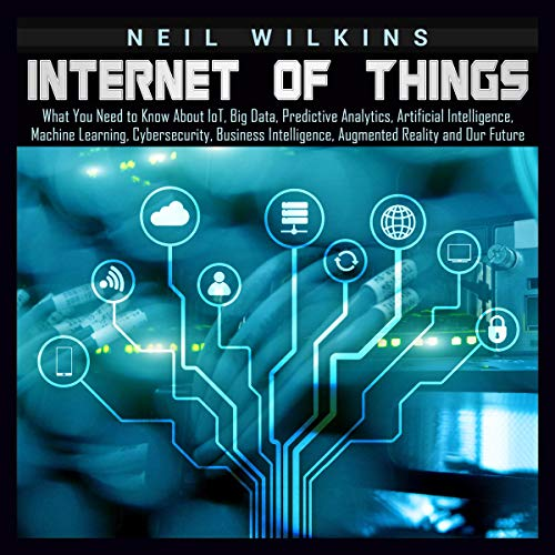 Internet of Things: What You Need to Know About loT, Big Data, Predictive Analytics, Artificial Intelligence, Machine Learning, Cybersecurity, Business Intelligence, Augmented Reality and Our Future von Neil Wilkins