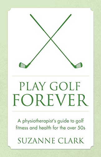 Play Golf Forever: A physiotherapist's guide to golf fitness and health for the over 50s von Panoma Press