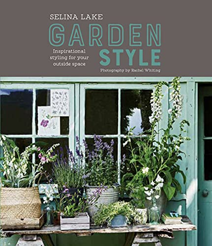 Selina Lake: Garden Style: Inspirational Styling for your Outside Space von Ryland Peters & Small