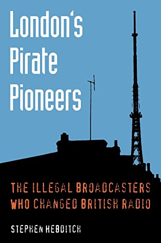 London's Pirate Pioneers: The illegal broadcasters who changed British radio von TX Publications