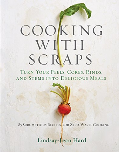 Cooking with Scraps: Turn Your Peels, Cores, Rinds, and Stems Into Delicious Meals von WORKMAN PR